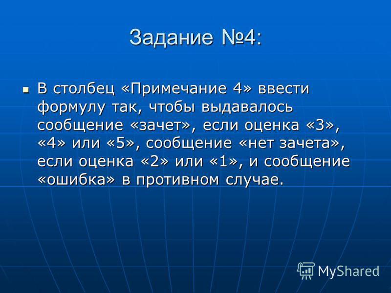 Задание 4: В столбец «Примечание 4» ввести формулу так, чтобы выдавалось сообщение «зачет», если оценка «3», «4» или «5», сообщение «нет зачета», если оценка «2» или «1», и сообщение «ошибка» в противном случае. В столбец «Примечание 4» ввести формул