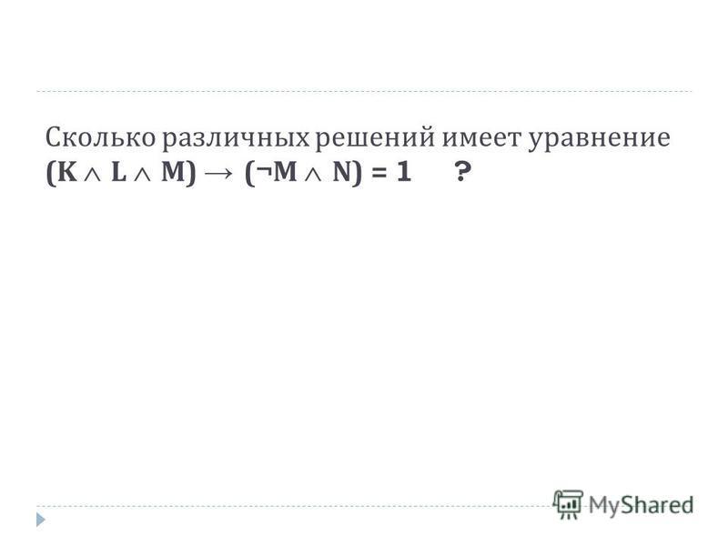 Сколько различных решений имеет уравнение (K L M) (¬M N) = 1 ?