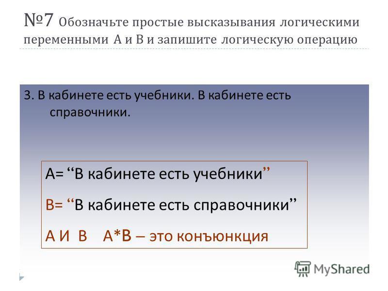 7 Обозначьте простые высказывания логическими переменными А и В и запишите логическую операцию 3. В кабинете есть учебники. В кабинете есть справочники. А = В кабинете есть учебники В = В кабинете есть справочники А И В А *B – это конъюнкция