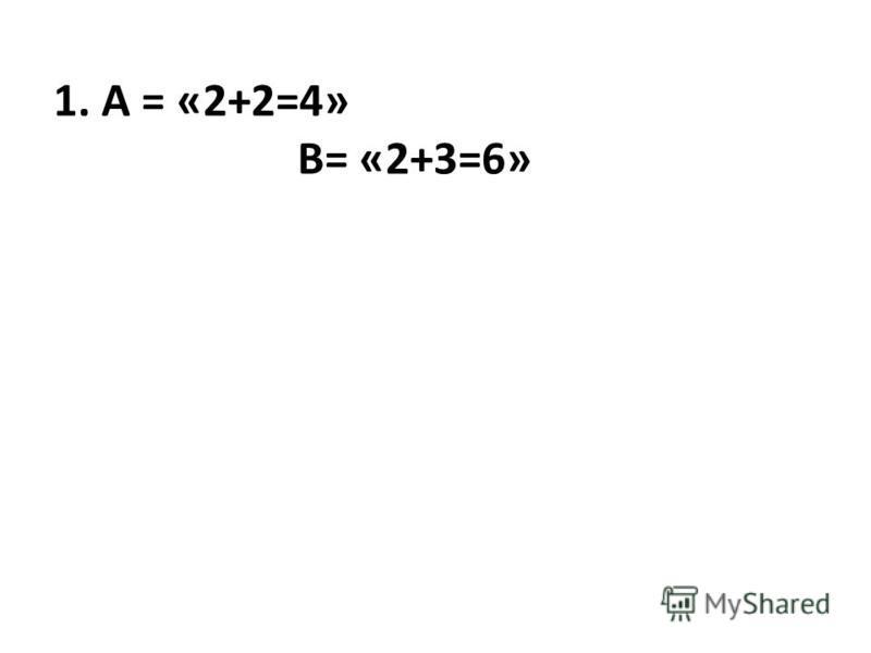 1. А = «2+2=4» В= «2+3=6»