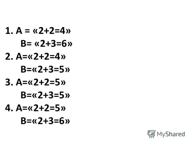 1. А = «2+2=4» В= «2+3=6» 2. А=«2+2=4» В=«2+3=5» 3. А=«2+2=5» В=«2+3=5» 4. А=«2+2=5» В=«2+3=6»