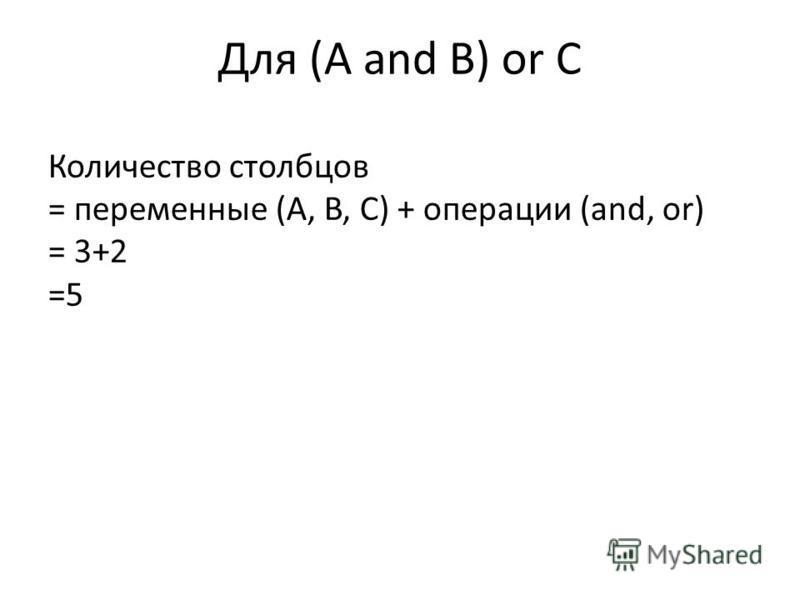 Для (A and B) or C Количество столбцов = переменные (A, B, C) + операции (and, or) = 3+2 =5