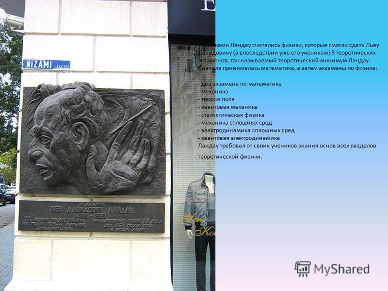 Учениками Ландау считались физики, которые смогли сдать Льву Давидовичу (а впоследствии уже его ученикам) 9 теоретических экзаменов, так называемый теоретический минимум Ландау. Сначала принималась математика, а затем экзамены по физике: - два экзаме