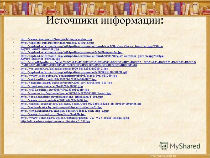 Источники информации : http://www.kostyor.ru/images0/biogr/krylov.jpg http://spbfoto.spb.ru/foto/data/media/4/kryl2. jpg http://upload.wikimedia.org/wikipedia/commons/thumb/c/c8/Krylov_Grave_Summer.jpg/450px- Krylov_Grave_Summer.jpg http://upload.wik