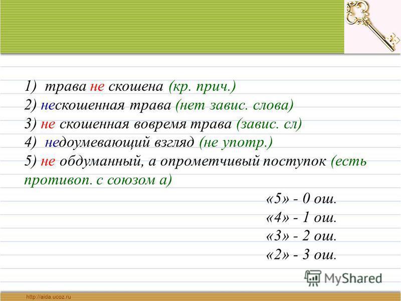 1) трава не скошена (кр. прич.) 2) нескошенная трава (нет завис. слова) 3) не скошенная вовремя трава (завис. сл) 4) недоумевающий взгляд (не употр.) 5) не обдуманный, а опрометчивый поступок (есть противоп. с союзом а) «5» - 0 ош. «4» - 1 ош. «3» -