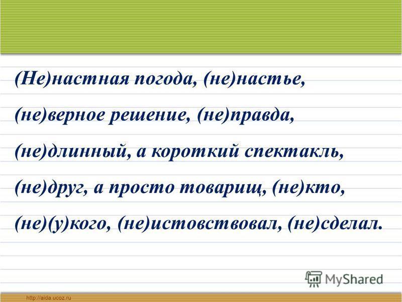 (Не)настенная погода, (не)настье, (не)верное решение, (не)правда, (не)длинный, а короткий спектакль, (не)друг, а просто товарищ, (не)кто, (не)(у)кого, (не)истовствовал, (не)сделал.