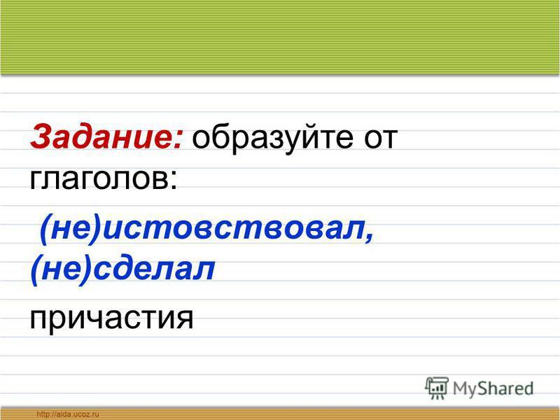 Задание: образуйте от глаголов: (не)истовствовал, (не)сделал причастия