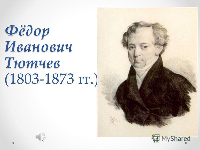 Фёдор Иванович Тютчев Фёдор Иванович Тютчев (1803-1873 гг.)