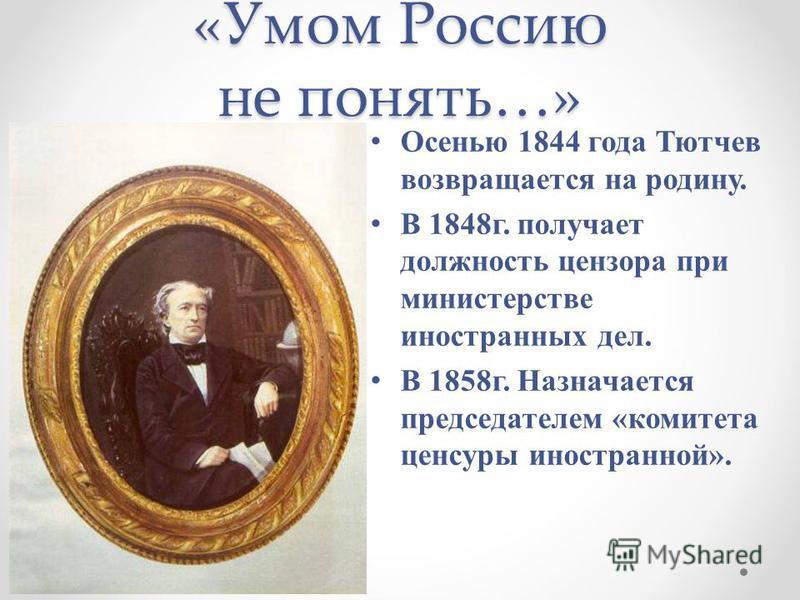 «Умом Россию не понять…» Осенью 1844 года Тютчев возвращается на родину. В 1848 г. получает должность цензора при министерстве иностранных дел. В 1858 г. Назначается председателем «комитета цензуры иностранной».