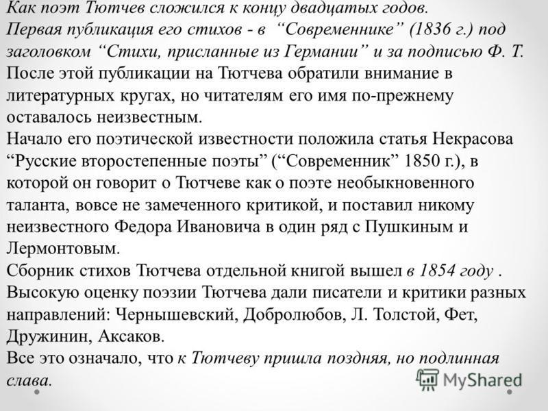 Как поэт Тютчев сложился к концу двадцатых годов. Первая публикация его стихов - в Современнике (1836 г.) под заголовком Стихи, присланные из Германии и за подписью Ф. Т. После этой публикации на Тютчева обратили внимание в литературных кругах, но чи