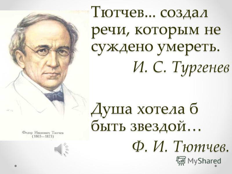 Тютчев... создал речи, которым не суждено умереть. И. С. Тургенев Душа хотела б быть звездой… Ф. И. Тютчев.