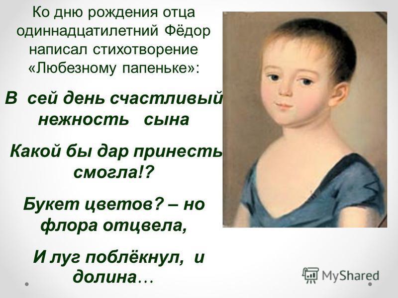 Ко дню рождения отца одиннадцатилетний Фёдор написал стихотворение «Любезному папеньке»: В сей день счастливый нежность сына Какой бы дар принести смогла!? Букет цветов? – но флора отцвела, И луг поблёкнул, и долина …