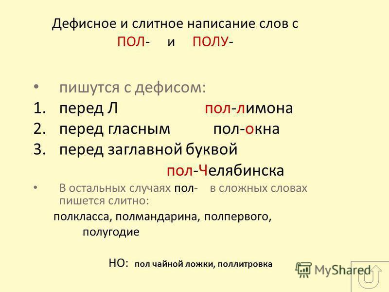 Дефисное и слитное написание слов с ПОЛ- и ПОЛУ- пишутся с дефисом: 1. перед Л пол-лимона 2. перед гласным пол-окна 3. перед заглавной буквой пол-Челябинска В остальных случаях пол- в сложных словах пишется слитно: полкласса, полмандарина, полпервого