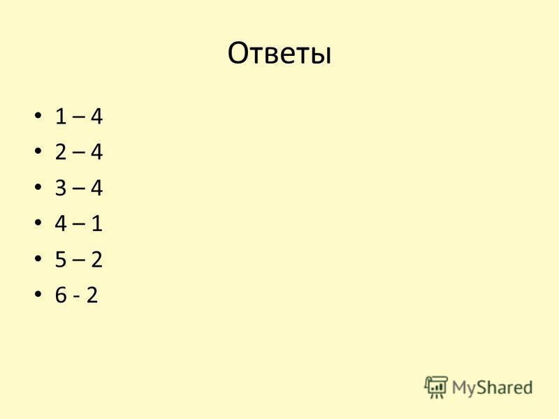 Ответы 1 – 4 2 – 4 3 – 4 4 – 1 5 – 2 6 - 2