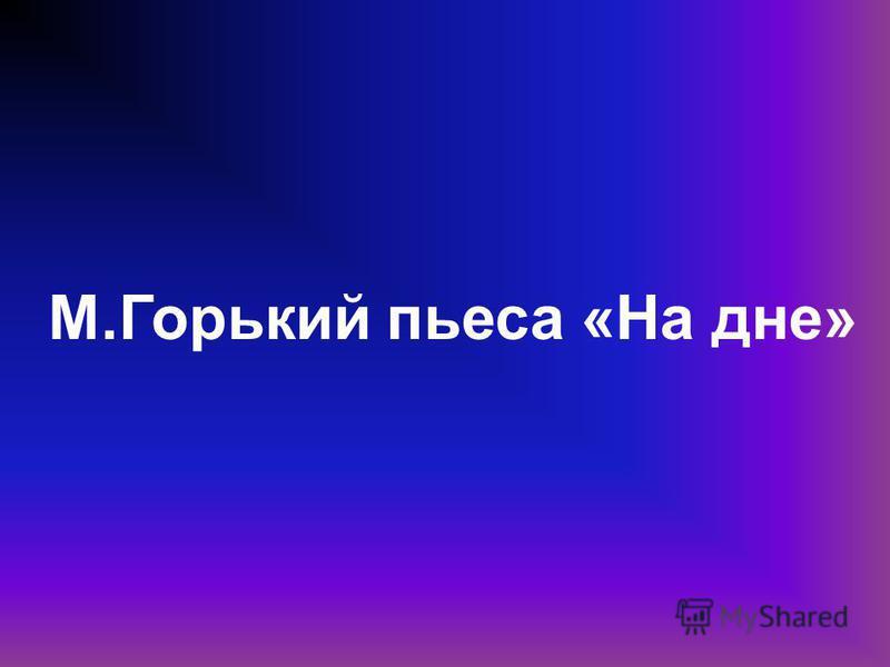 М.Горький пьеса «На дне»