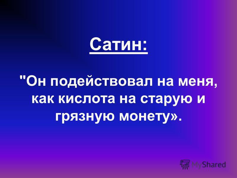 Сатин: Он подействовал на меня, как кислота на старую и грязную монету».