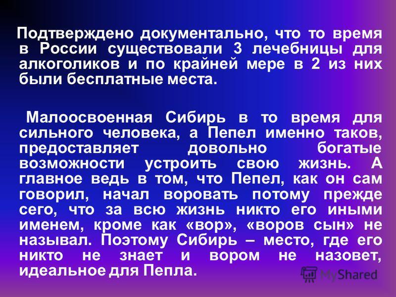 Подтверждено документально, что то время в России существовали 3 лечебницы для алкоголиков и по крайней мере в 2 из них были бесплатные места. Малоосвоенная Сибирь в то время для сильного человека, а Пепел именно таков, предоставляет довольно богатые
