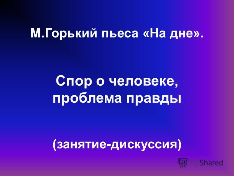 М.Горький пьеса «На дне». Спор о человеке, проблема правды (занятие-дискуссия)