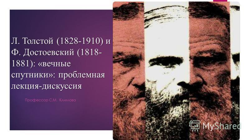 Л. Толстой (1828-1910) и Ф. Достоевский (1818- 1881): «вечные спутники»: проблемная лекция-дискуссия Профессор С.М. Климова
