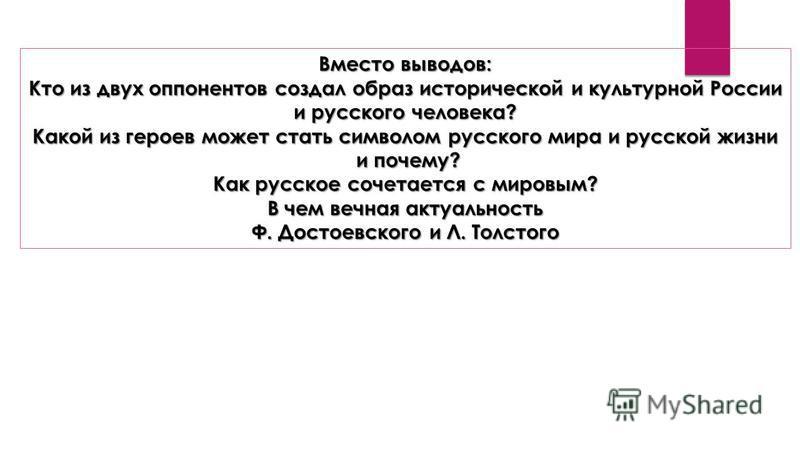 Вместо выводов: Кто из двух оппонентов создал образ исторической и культурной России и русского человека? Какой из героев может стать символом русского мира и русской жизни и почему? и почему? Как русское сочетается с мировым? В чем вечная актуальнос