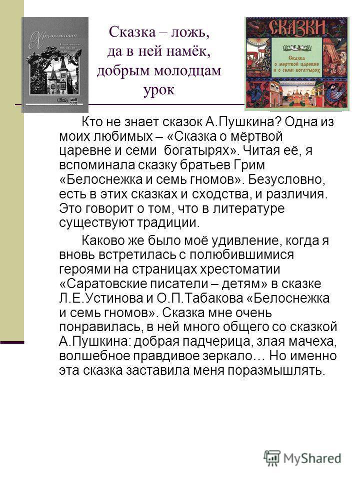Сказка – ложь, да в ней намёк, добрым молодцам урок Кто не знает сказок А.Пушкина? Одна из моих любимых – «Сказка о мёртвой царевне и семи богатырях». Читая её, я вспоминала сказку братьев Грим «Белоснежка и семь гномов». Безусловно, есть в этих сказ