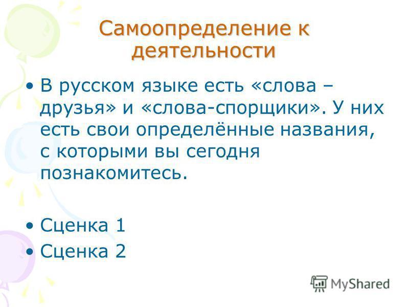 Самоопределение к деятельности В русском языке есть «слова – друзья» и «слова-спорщики». У них есть свои определённые названия, с которыми вы сегодня познакомитесь. Сценка 1 Сценка 2