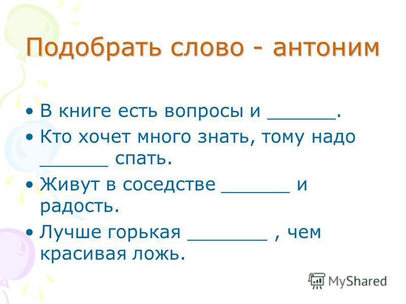 Подобрать слово - антоним В книге есть вопросы и ______. Кто хочет много знать, тому надо ______ спать. Живут в соседстве ______ и радость. Лучше горькая _______, чем красивая ложь.