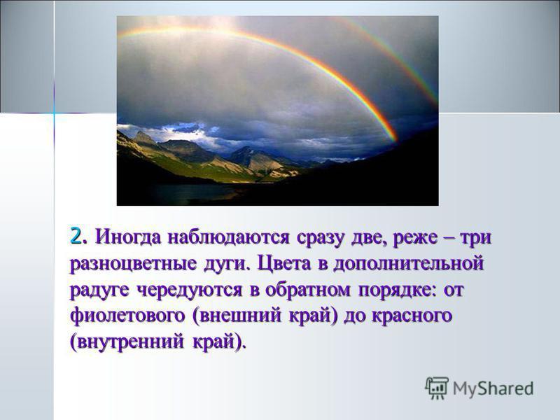 . 2. Иногда наблюдаются сразу две, реже – три разноцветные дуги. Цвета в дополнительной радуге чередуются в обратном порядке: от фиолетового (внешний край) до красного (внутренний край).