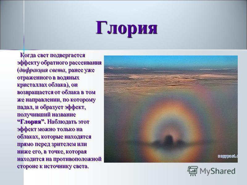 Когда свет подвергается эффекту обратного рассеивания (дифракция света, ранее уже отраженного в водяных кристаллах облака), он возвращается от облака в том же направлении, по которому падал, и образует эффект, получивший название Глория. Наблюдать эт
