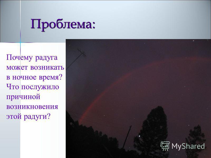 Проблема: Проблема: Почему радуга может возникать в ночное время? Что послужило причиной возникновения этой радуги?