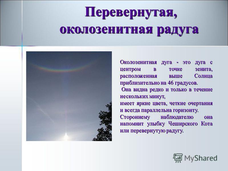 Перевернутая, околозенитная радуга Перевернутая, околозенитная радуга Околозенитная дуга - это дуга с центром в точке зенита, расположеная выше Солнца приблизительно на 46 градусов. Она видна редко и только в течение нескольких минут, Она видна редко