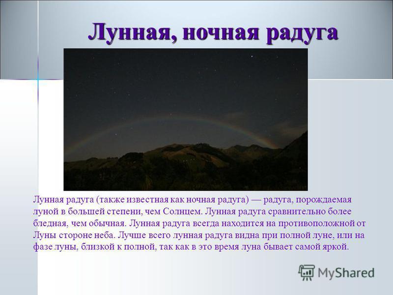 Луная, ночная радуга Луная, ночная радуга Луная радуга (также известная как ночная радуга) радуга, порождаемая луной в большей степени, чем Солнцем. Луная радуга сравнительно более бледная, чем обычная. Луная радуга всегда находится на противоположно