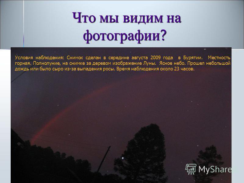 Что мы видим на фотографии ? Что мы видим на фотографии ? Условия наблюдения: Снимок сделан в середине августа 2009 года в Бурятии. Местность горная. Полнолуние, на снимке за деревом изображение Луны. Ясное небо. Прошел небольшой дождь или было сыро