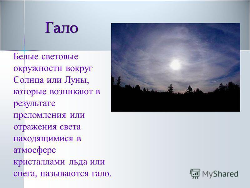 Гало Белые световые окружности вокруг Солнца или Луны, которые возникают в результате преломления или отражения света находящимися в атмосфере кристаллами льда или снега, называются гало.