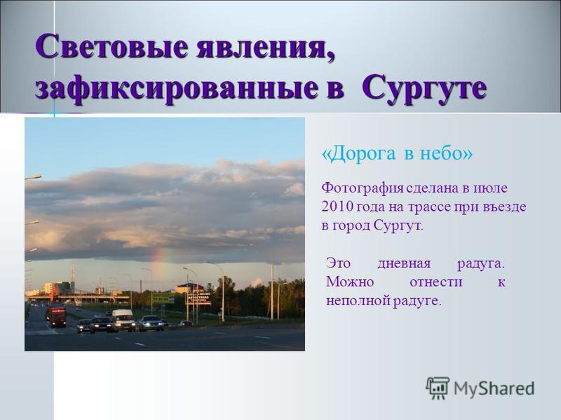 «Дорога в небо» Фотография сделана в июле 2010 года на трассе при въезде в город Сургут. Это дневная радуга. Можно отнести к неполной радуге. Световые явления, зафиксированные в Сургуте
