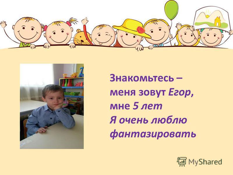 Знакомьтесь – меня зовут Егор, мне 5 лет Я очень люблю фантазировать