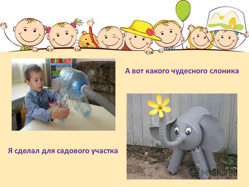 А вот какого чудесного слоника Я сделал для садового участка
