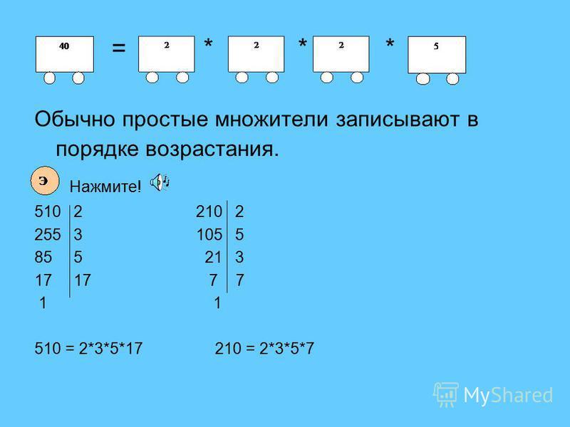 = * * * Обычно простые множители записывают в порядке возрастания. Нажмите! 510 2 210 2 255 3 105 5 85 5 21 3 17 17 7 7 1 1 510 = 2*3*5*17 210 = 2*3*5*7
