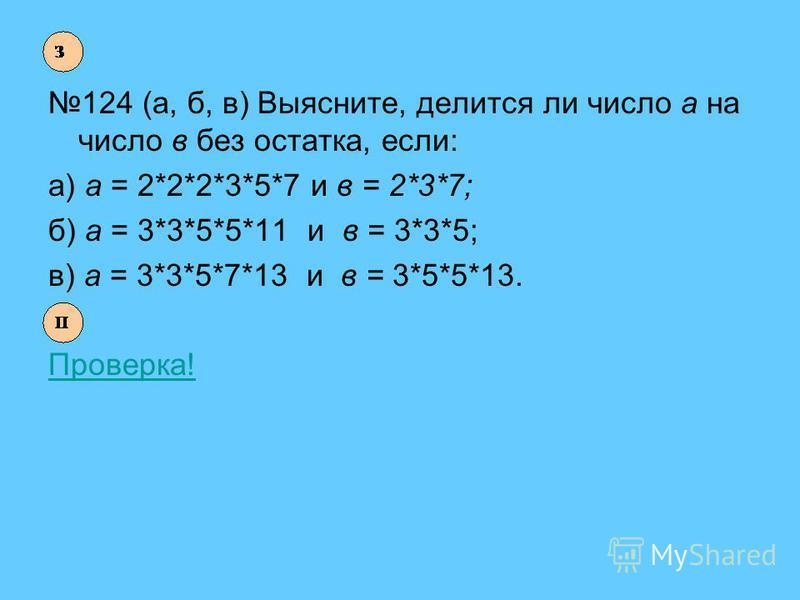 124 (а, б, в) Выясните, делится ли число а на число в без остатка, если: а) а = 2*2*2*3*5*7 и в = 2*3*7; б) а = 3*3*5*5*11 и в = 3*3*5; в) а = 3*3*5*7*13 и в = 3*5*5*13. Проверка!