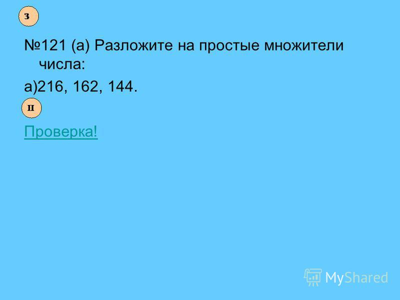 121 (а) Разложите на простые множители числа: а)216, 162, 144. Проверка!