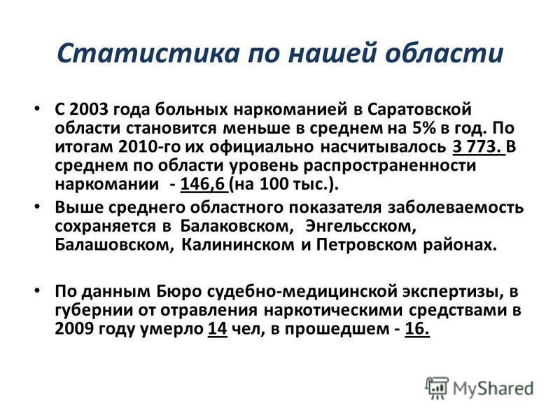 Статистика по нашей области С 2003 года больных наркоманией в Саратовской области становится меньше в среднем на 5% в год. По итогам 2010-го их официально насчитывалось 3 773. В среднем по области уровень распространенности наркомании - 146,6 (на 100