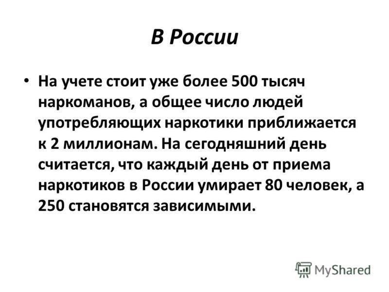 В России На учете стоит уже более 500 тысяч наркоманов, а общее число людей употребляющих наркотики приближается к 2 миллионам. На сегодняшний день считается, что каждый день от приема наркотиков в России умирает 80 человек, а 250 становятся зависимы