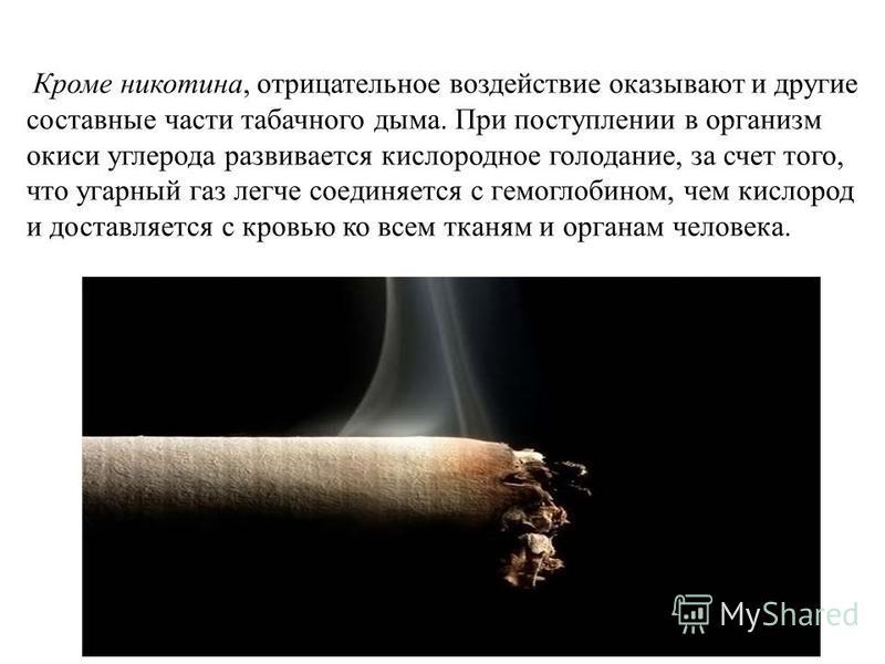 Кроме никотина, отрицательное воздействие оказывают и другие составные части табачного дыма. При поступлении в организм окиси углерода развивается кислородное голодание, за счет того, что угарный газ легче соединяется с гемоглобином, чем кислород и д