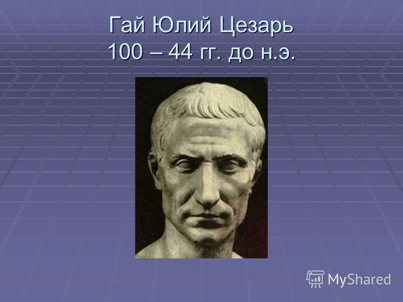 Гай Юлий Цезарь 100 – 44 гг. до н.э.