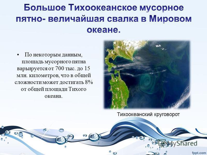По некоторым данным, площадь мусорного пятна варьируется от 700 тыс. до 15 млн. километров, что в общей сложности может достигать 8% от общей площади Тихого океана. Тихоокеанский круговорот