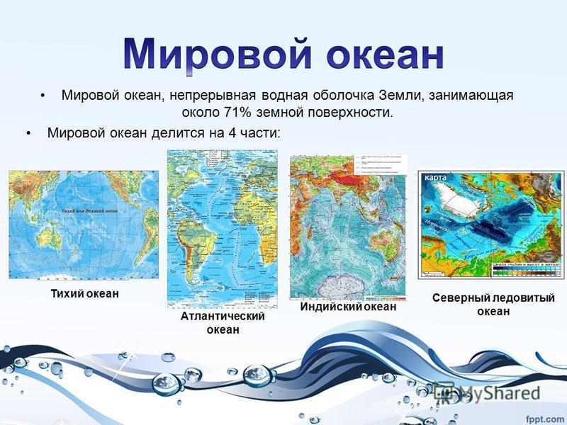 Мировой океан, непрерывная водная оболочка Земли, занимающая около 71% земной поверхности. Мировой океан делится на 4 части: Тихий океан Атлантический океан Индийский океан Северный ледовитый океан