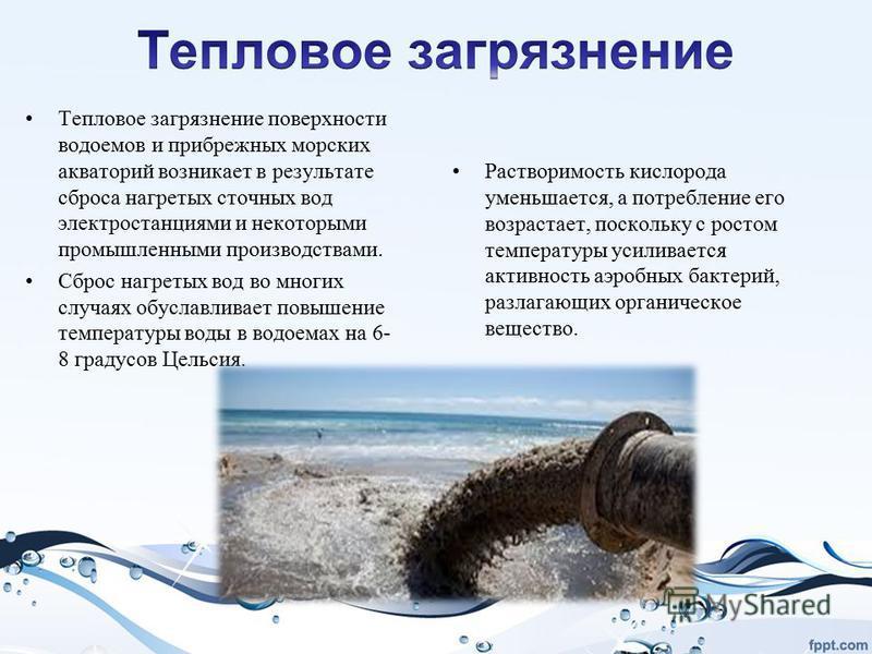 Тепловое загрязнение поверхности водоемов и прибрежных морских акваторий возникает в результате сброса нагретых сточных вод электростанциями и некоторыми промышленными производствами. Сброс нагретых вод во многих случаях обуславливает повышение темпе