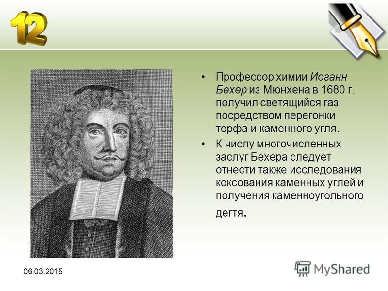 Профессор химии Иоганн Бехер из Мюнхена в 1680 г. получил светящийся газ посредством перегонки торфа и каменного угля. К числу многочисленных заслуг Бехера следует отнести также исследования коксования каменных углей и получения каменноугольного дегт