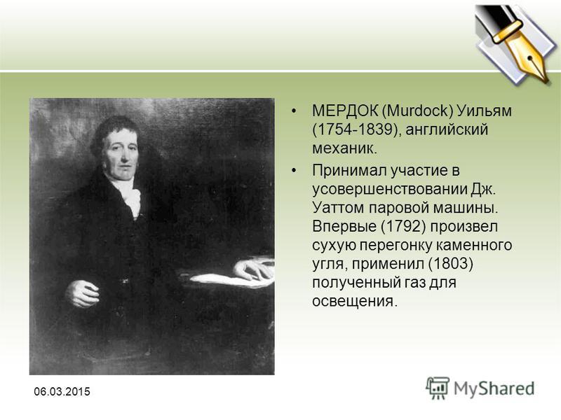МЕРДОК (Murdock) Уильям (1754-1839), английский механик. Принимал участие в усовершенствовании Дж. Уаттом паровой машины. Впервые (1792) произвел сухую перегонку каменного угля, применил (1803) полученный газ для освещения. 06.03.2015