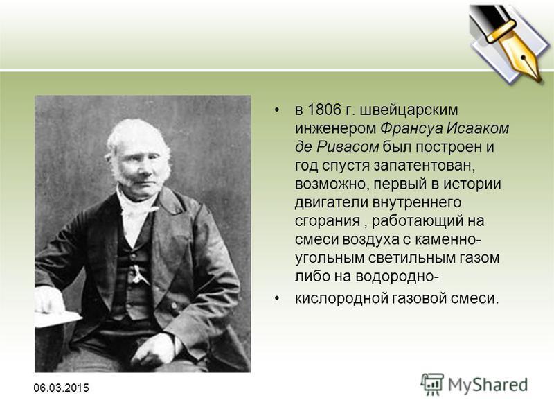 в 1806 г. швейцарским инженером Франcуа Исааком дерева сом был построен и год спустя запатентован, возможно, первый в истории двигатели внутреннего сгорания, работающий на смеси воздуха с каменно- угольным светильным газом либо на водородно- кислород